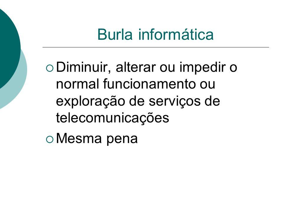 Burla informática Diminuir, alterar ou impedir o normal funcionamento ou exploração de serviços de telecomunicações.