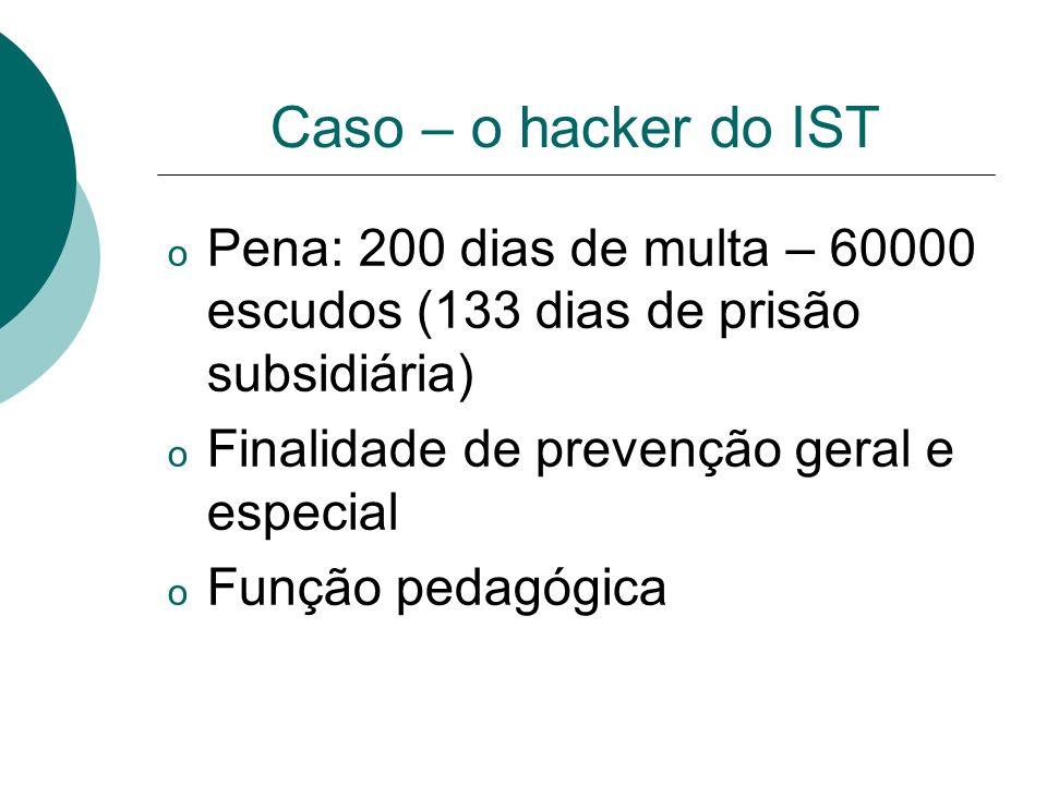 Caso – o hacker do IST Pena: 200 dias de multa – 60000 escudos (133 dias de prisão subsidiária) Finalidade de prevenção geral e especial.