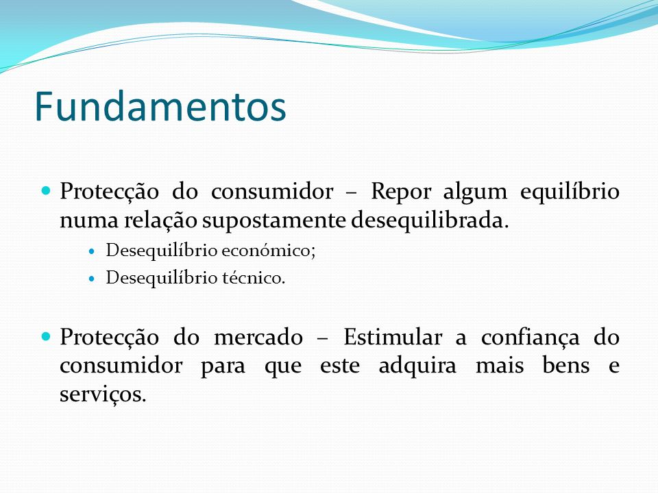 Fundamentos Protecção do consumidor – Repor algum equilíbrio numa relação supostamente desequilibrada.