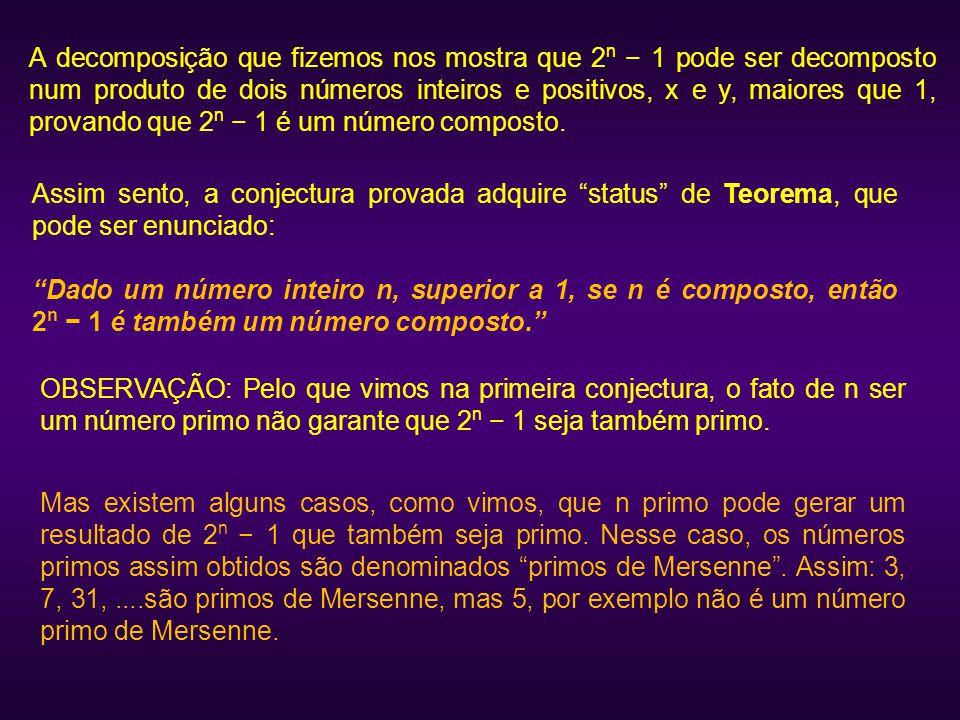 A decomposição que fizemos nos mostra que 2n − 1 pode ser decomposto num produto de dois números inteiros e positivos, x e y, maiores que 1, provando que 2n − 1 é um número composto.