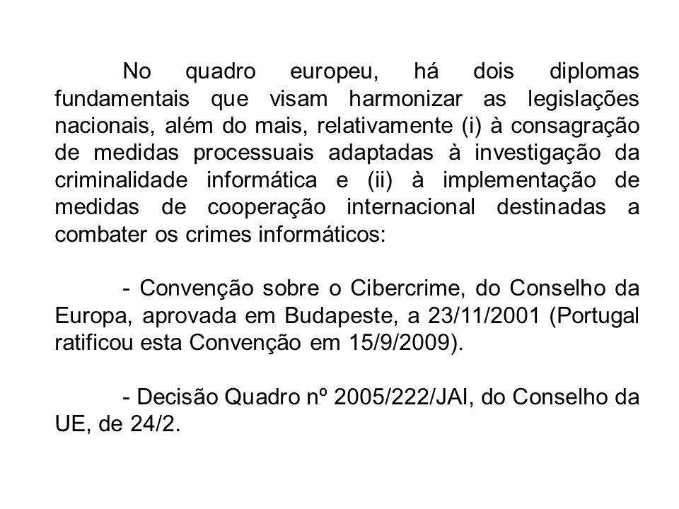 No quadro europeu, há dois diplomas fundamentais que visam harmonizar as legislações nacionais, além do mais, relativamente (i) à consagração de medidas processuais adaptadas à investigação da criminalidade informática e (ii) à implementação de medidas de cooperação internacional destinadas a combater os crimes informáticos: