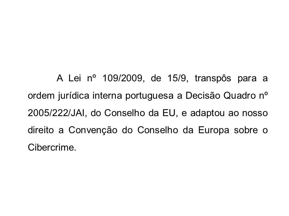 A Lei nº 109/2009, de 15/9, transpôs para a ordem jurídica interna portuguesa a Decisão Quadro nº 2005/222/JAI, do Conselho da EU, e adaptou ao nosso direito a Convenção do Conselho da Europa sobre o Cibercrime.