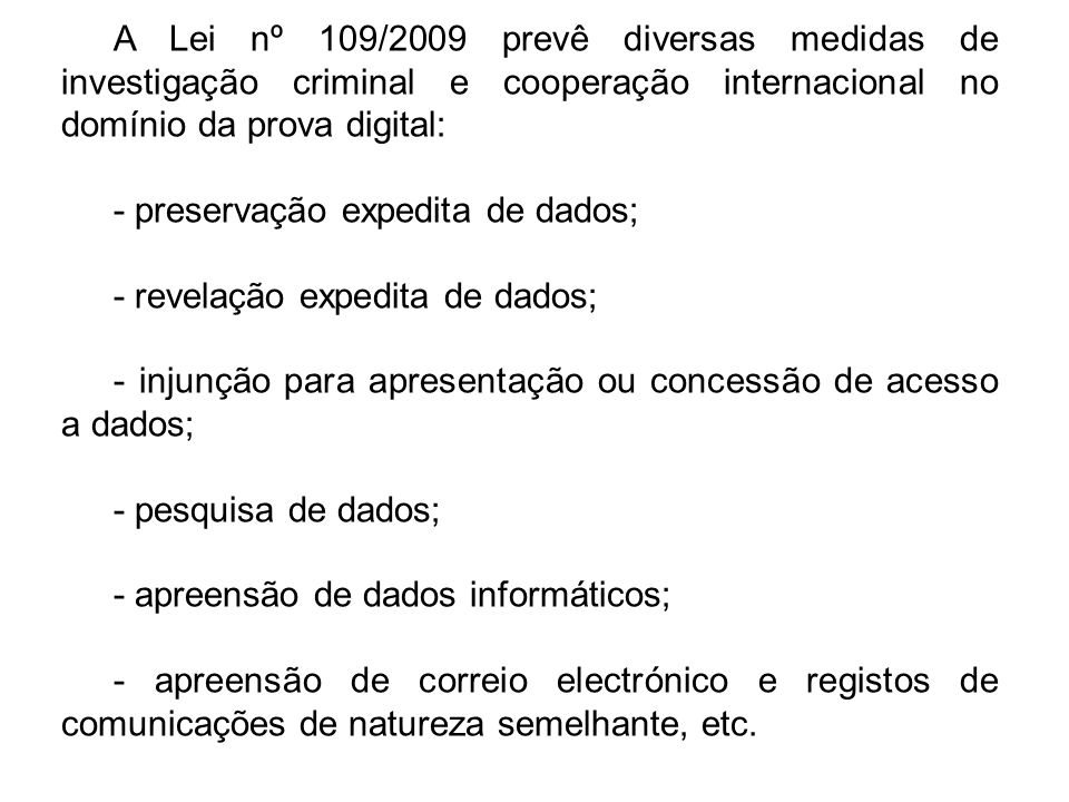 A Lei nº 109/2009 prevê diversas medidas de investigação criminal e cooperação internacional no domínio da prova digital: