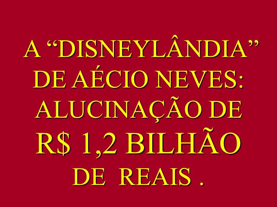 A DISNEYLÂNDIA DE AÉCIO NEVES: ALUCINAÇÃO DE R$ 1,2 BILHÃO DE REAIS .