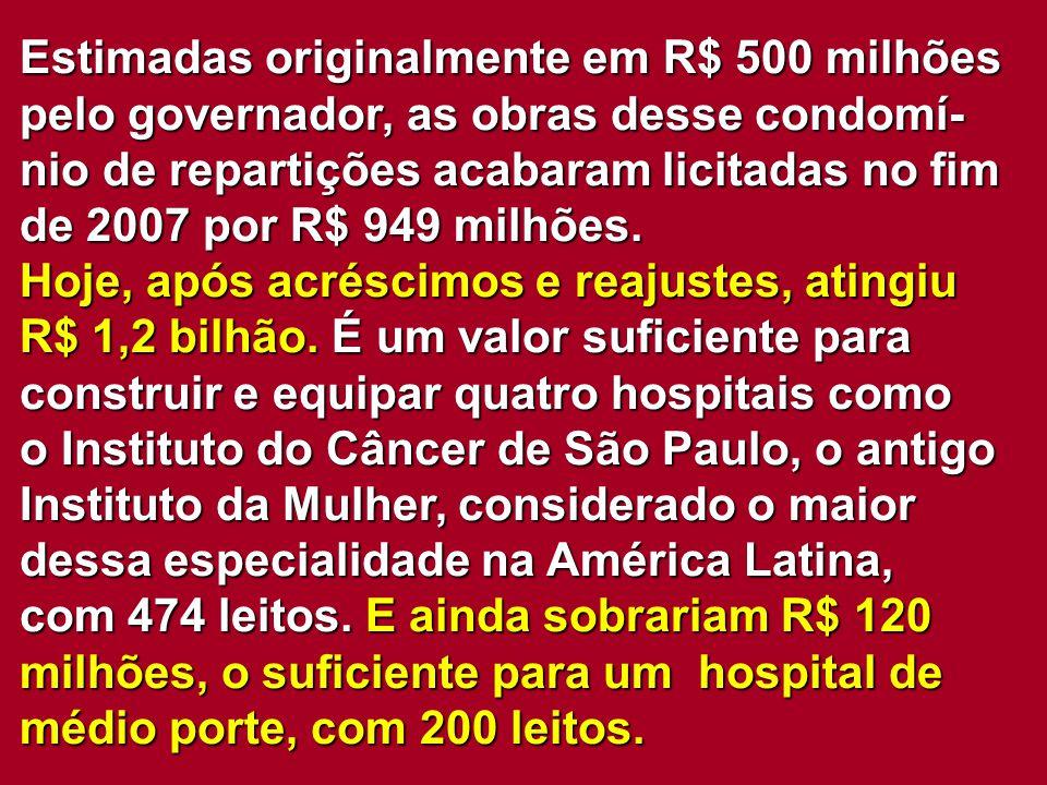Estimadas originalmente em R$ 500 milhões pelo governador, as obras desse condomí-nio de repartições acabaram licitadas no fim de 2007 por R$ 949 milhões.
