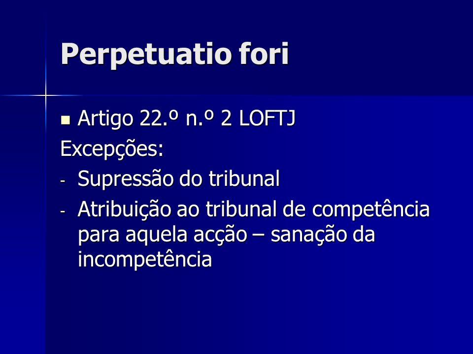 Perpetuatio fori Artigo 22.º n.º 2 LOFTJ Excepções:
