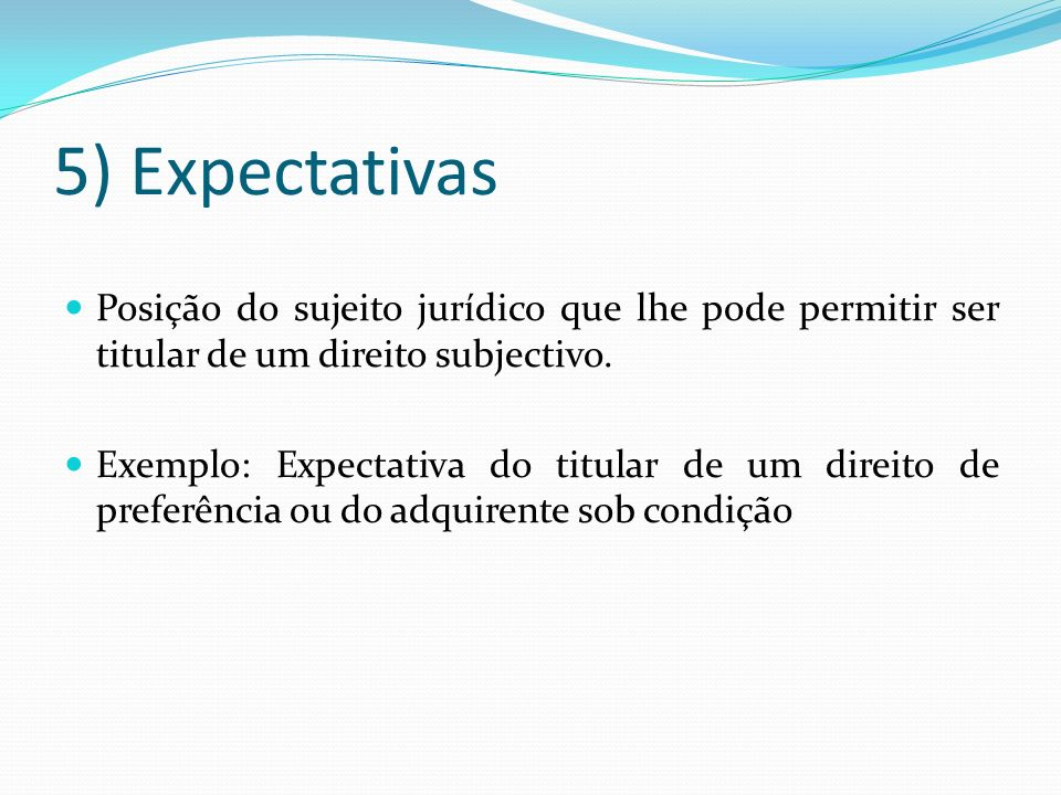 5) Expectativas Posição do sujeito jurídico que lhe pode permitir ser titular de um direito subjectivo.