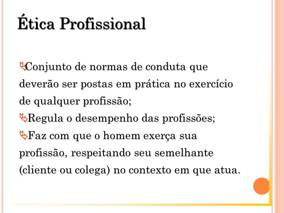Ética Profissional Conjunto de normas de conduta que deverão ser postas em prática no exercício de qualquer profissão;