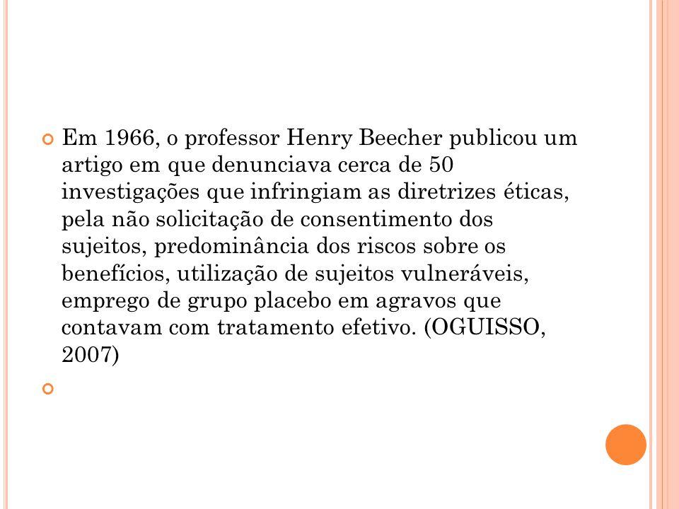 Em 1966, o professor Henry Beecher publicou um artigo em que denunciava cerca de 50 investigações que infringiam as diretrizes éticas, pela não solicitação de consentimento dos sujeitos, predominância dos riscos sobre os benefícios, utilização de sujeitos vulneráveis, emprego de grupo placebo em agravos que contavam com tratamento efetivo. (OGUISSO, 2007)