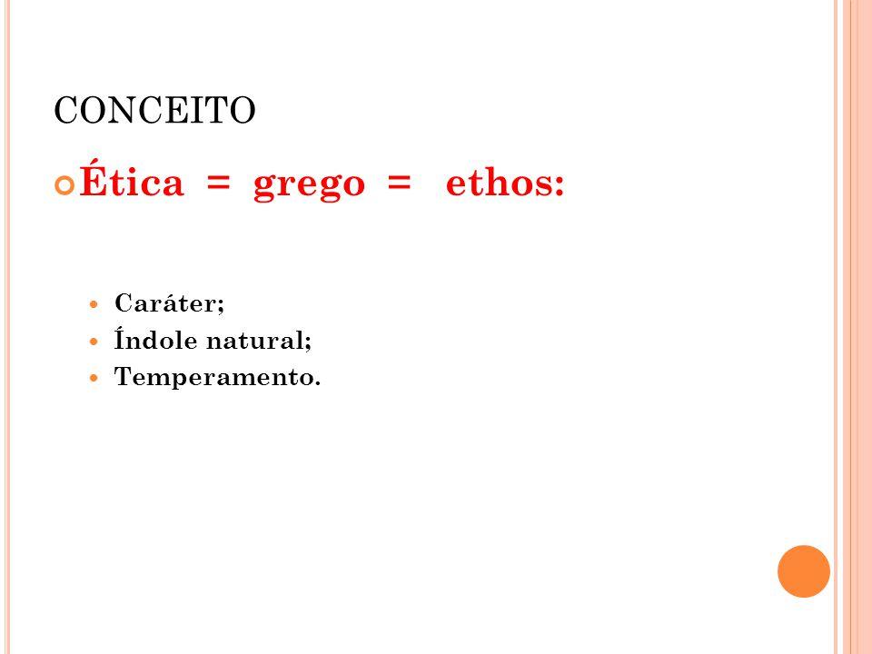 CONCEITO Ética = grego = ethos: Caráter; Índole natural; Temperamento.