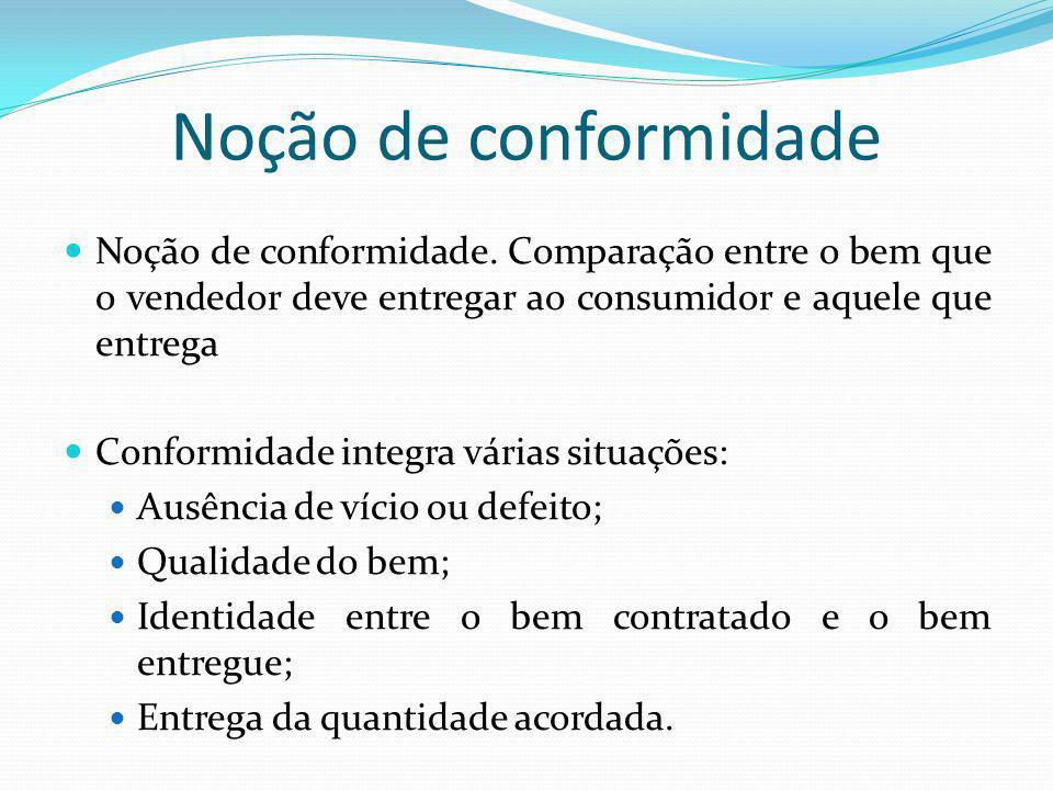 Noção de conformidade Noção de conformidade. Comparação entre o bem que o vendedor deve entregar ao consumidor e aquele que entrega.