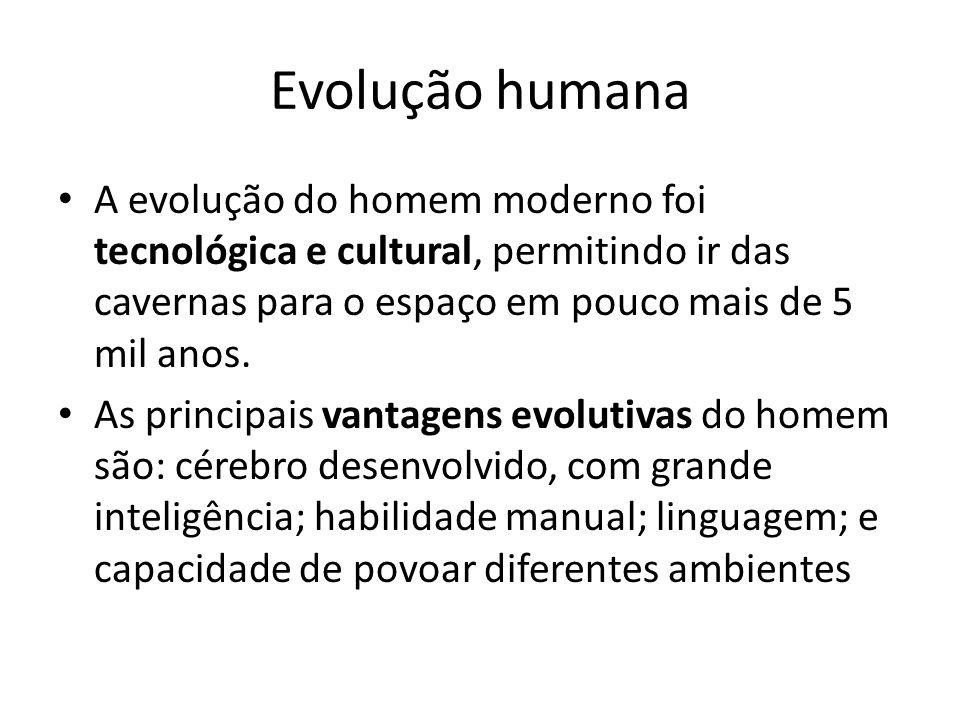 Evolução humana A evolução do homem moderno foi tecnológica e cultural, permitindo ir das cavernas para o espaço em pouco mais de 5 mil anos.