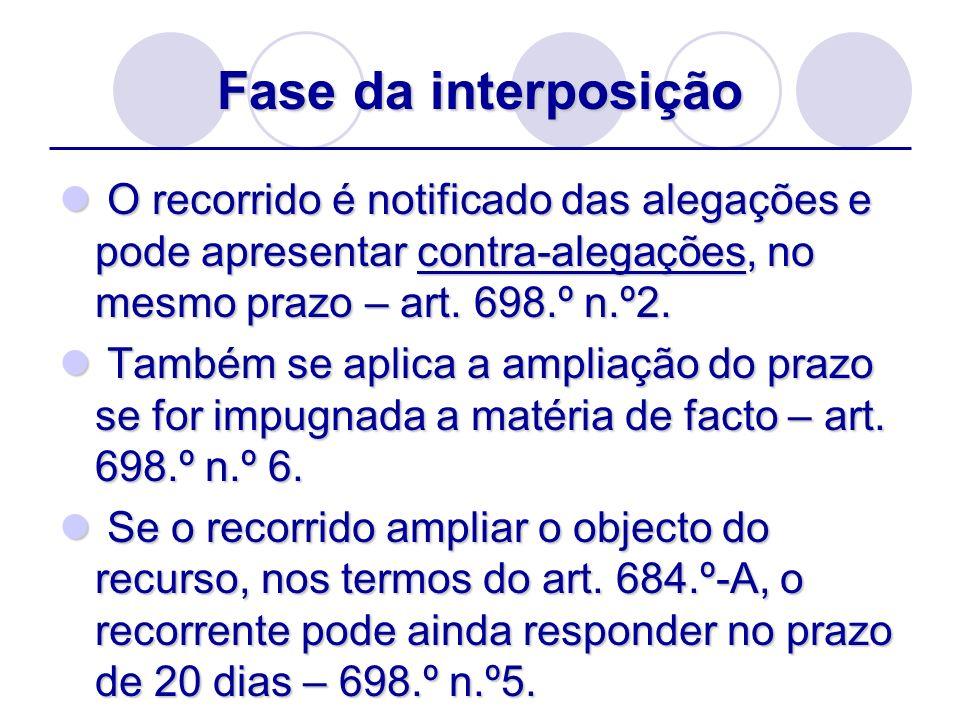 Fase da interposição O recorrido é notificado das alegações e pode apresentar contra-alegações, no mesmo prazo – art. 698.º n.º2.
