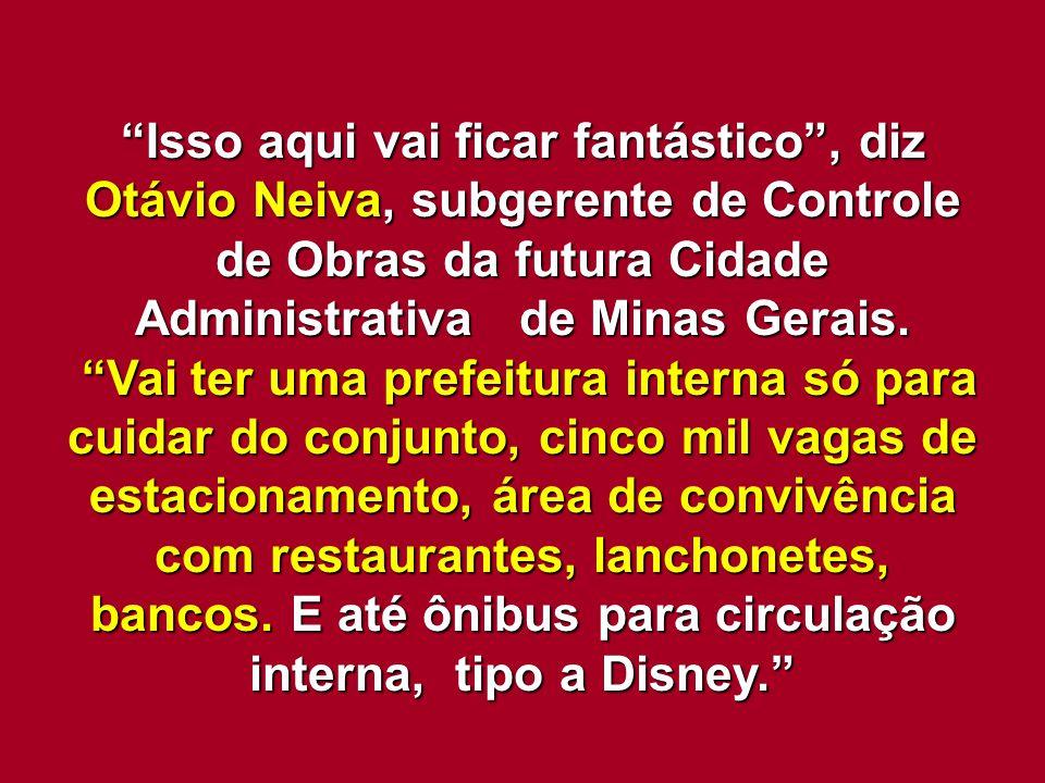 Isso aqui vai ficar fantástico , diz Otávio Neiva, subgerente de Controle de Obras da futura Cidade Administrativa de Minas Gerais.