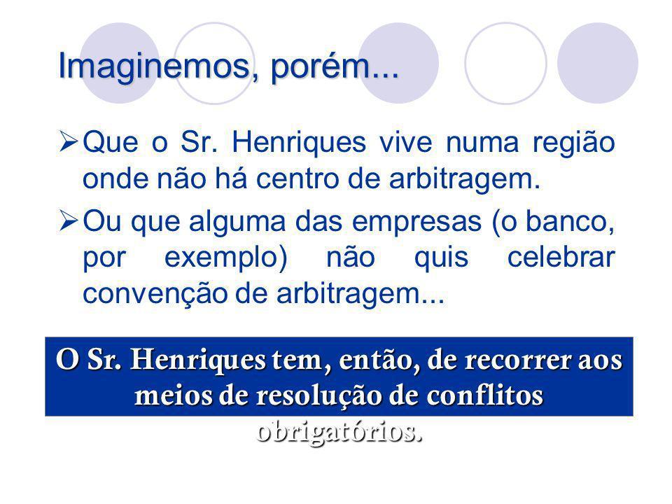 Imaginemos, porém... Que o Sr. Henriques vive numa região onde não há centro de arbitragem.