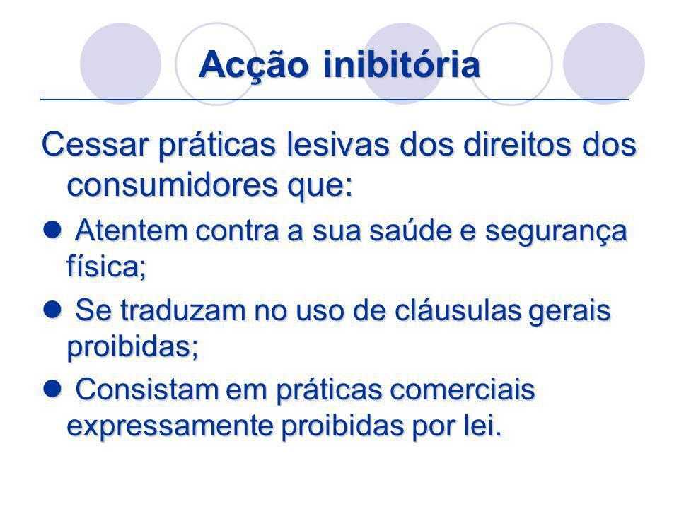 Acção inibitória Cessar práticas lesivas dos direitos dos consumidores que: Atentem contra a sua saúde e segurança física;