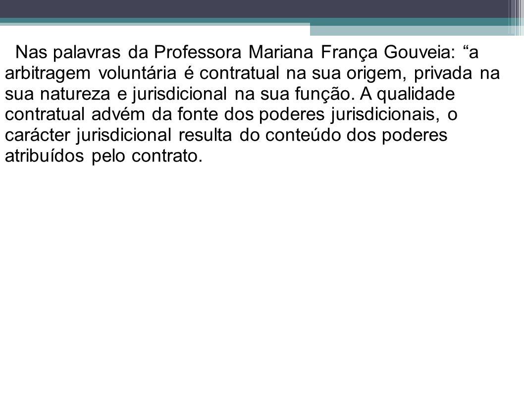 Nas palavras da Professora Mariana França Gouveia: a arbitragem voluntária é contratual na sua origem, privada na sua natureza e jurisdicional na sua função. A qualidade contratual advém da fonte dos poderes jurisdicionais, o carácter jurisdicional resulta do conteúdo dos poderes atribuídos pelo contrato.