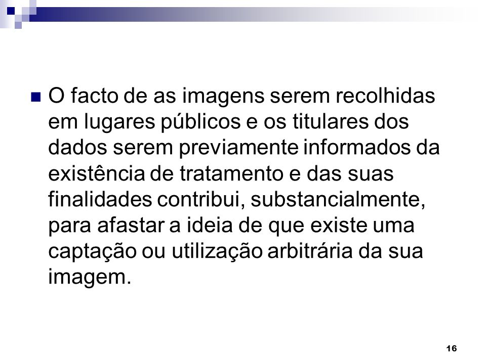 O facto de as imagens serem recolhidas em lugares públicos e os titulares dos dados serem previamente informados da existência de tratamento e das suas finalidades contribui, substancialmente, para afastar a ideia de que existe uma captação ou utilização arbitrária da sua imagem.