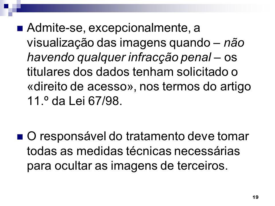 Admite-se, excepcionalmente, a visualização das imagens quando – não havendo qualquer infracção penal – os titulares dos dados tenham solicitado o «direito de acesso», nos termos do artigo 11.º da Lei 67/98.