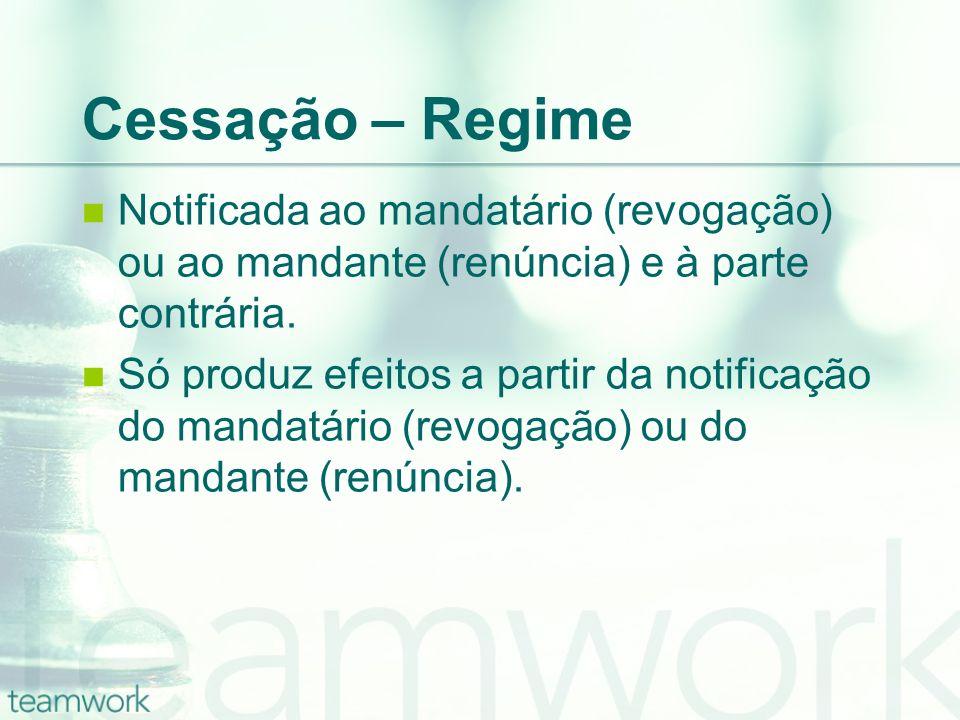 Cessação – RegimeNotificada ao mandatário (revogação) ou ao mandante (renúncia) e à parte contrária.