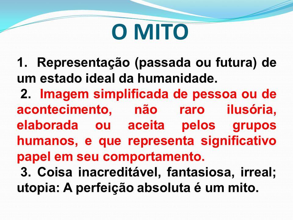 O MITO 1. Representação (passada ou futura) de um estado ideal da humanidade.