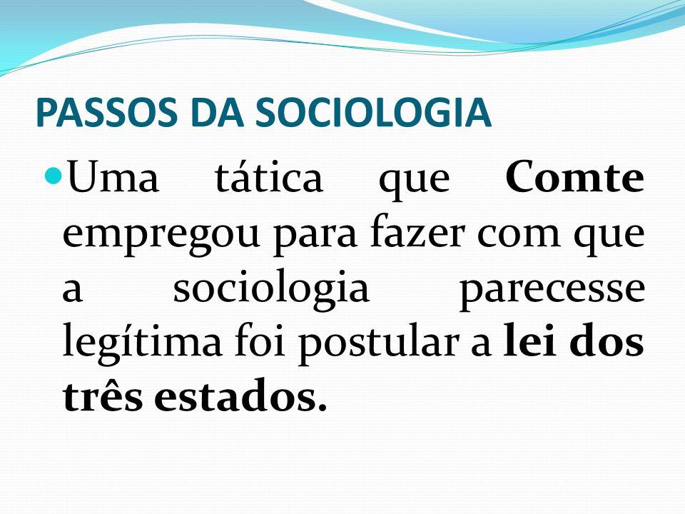 PASSOS DA SOCIOLOGIA Uma tática que Comte empregou para fazer com que a sociologia parecesse legítima foi postular a lei dos três estados.