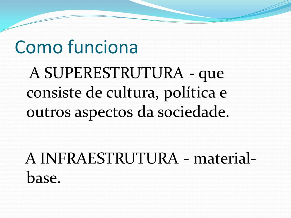 Como funciona A SUPERESTRUTURA - que consiste de cultura, política e outros aspectos da sociedade.