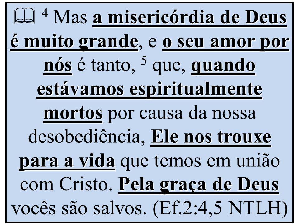  4 Mas a misericórdia de Deus é muito grande, e o seu amor por nós é tanto, 5 que, quando estávamos espiritualmente mortos por causa da nossa desobediência, Ele nos trouxe para a vida que temos em união com Cristo.