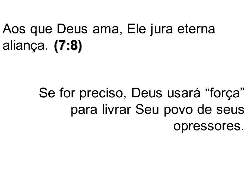 Aos que Deus ama, Ele jura eterna aliança. (7:8)