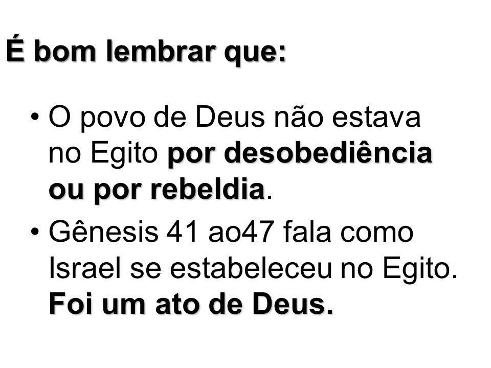 É bom lembrar que: O povo de Deus não estava no Egito por desobediência ou por rebeldia.