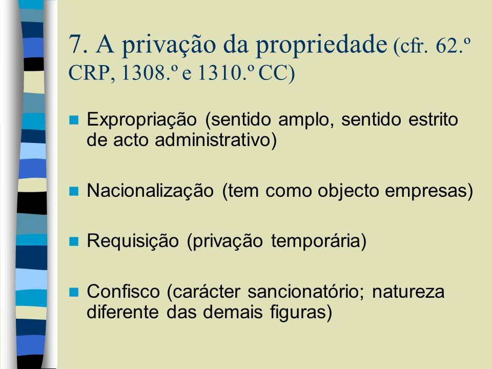 7. A privação da propriedade (cfr. 62.º CRP, 1308.º e 1310.º CC)