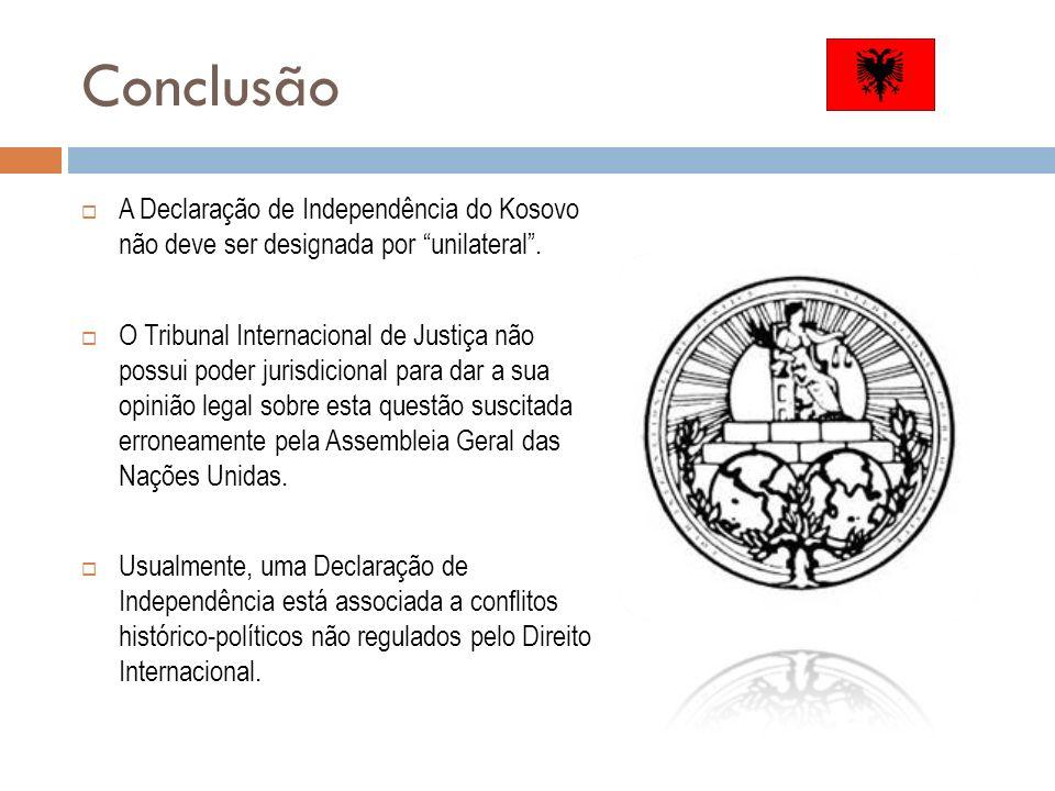 Conclusão A Declaração de Independência do Kosovo não deve ser designada por unilateral .