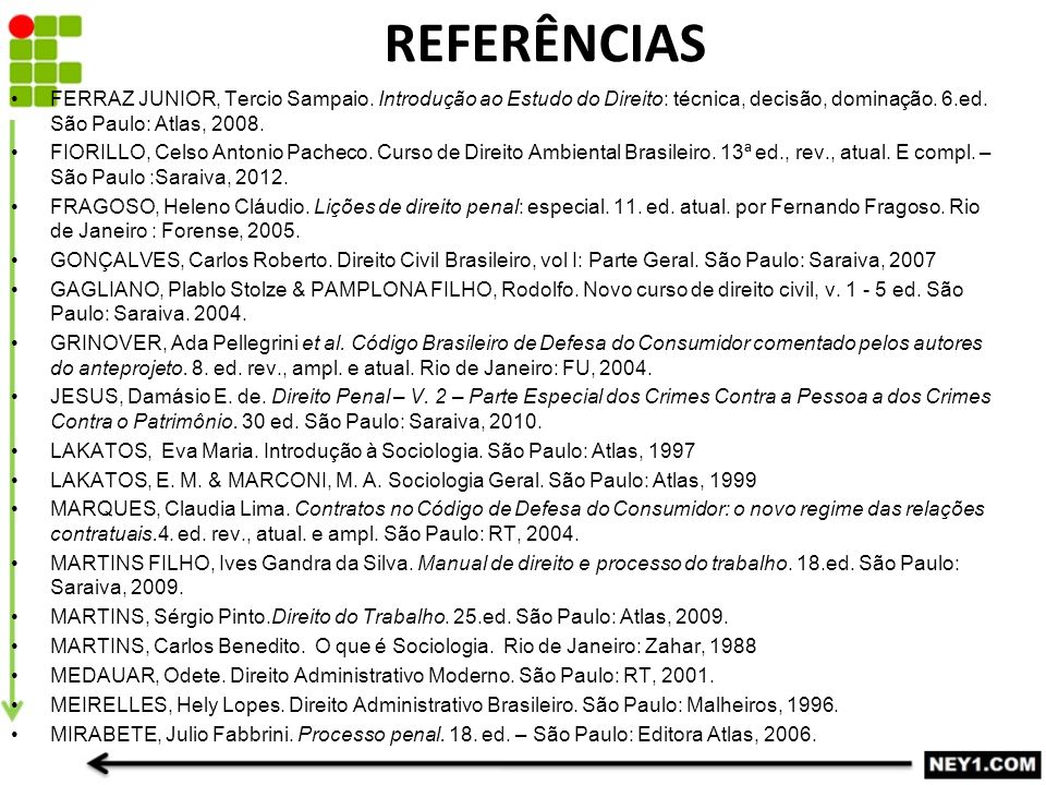 REFERÊNCIAS FERRAZ JUNIOR, Tercio Sampaio. Introdução ao Estudo do Direito: técnica, decisão, dominação. 6.ed. São Paulo: Atlas, 2008.