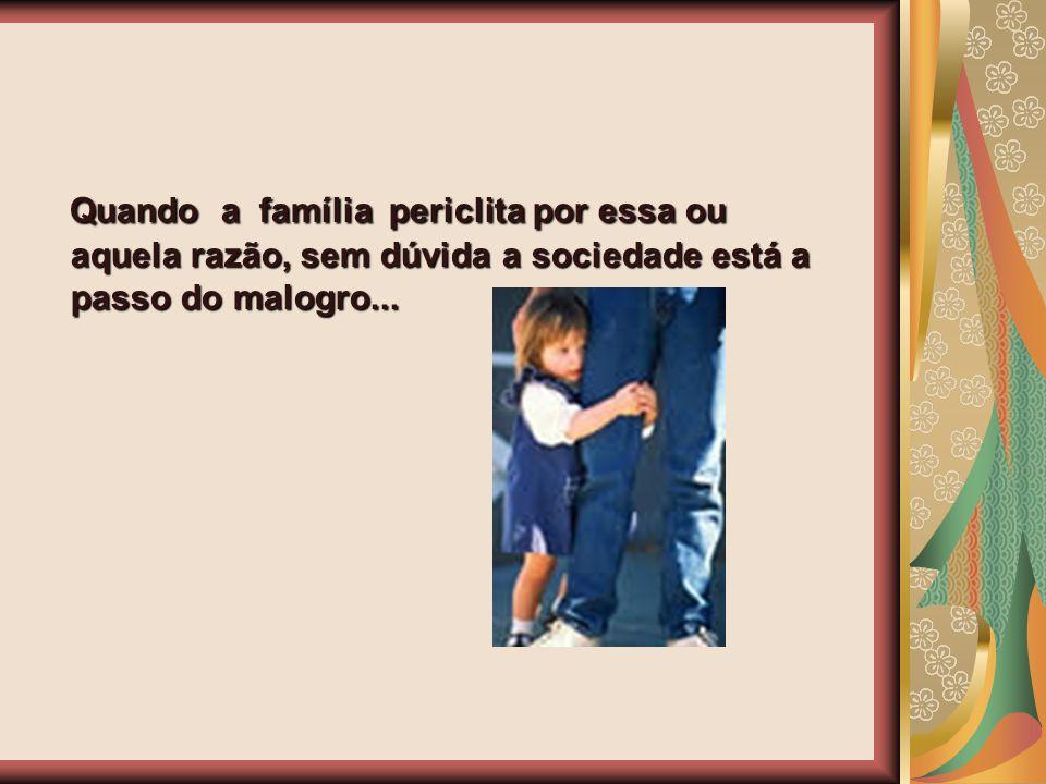 Quando a família periclita por essa ou aquela razão, sem dúvida a sociedade está a passo do malogro...