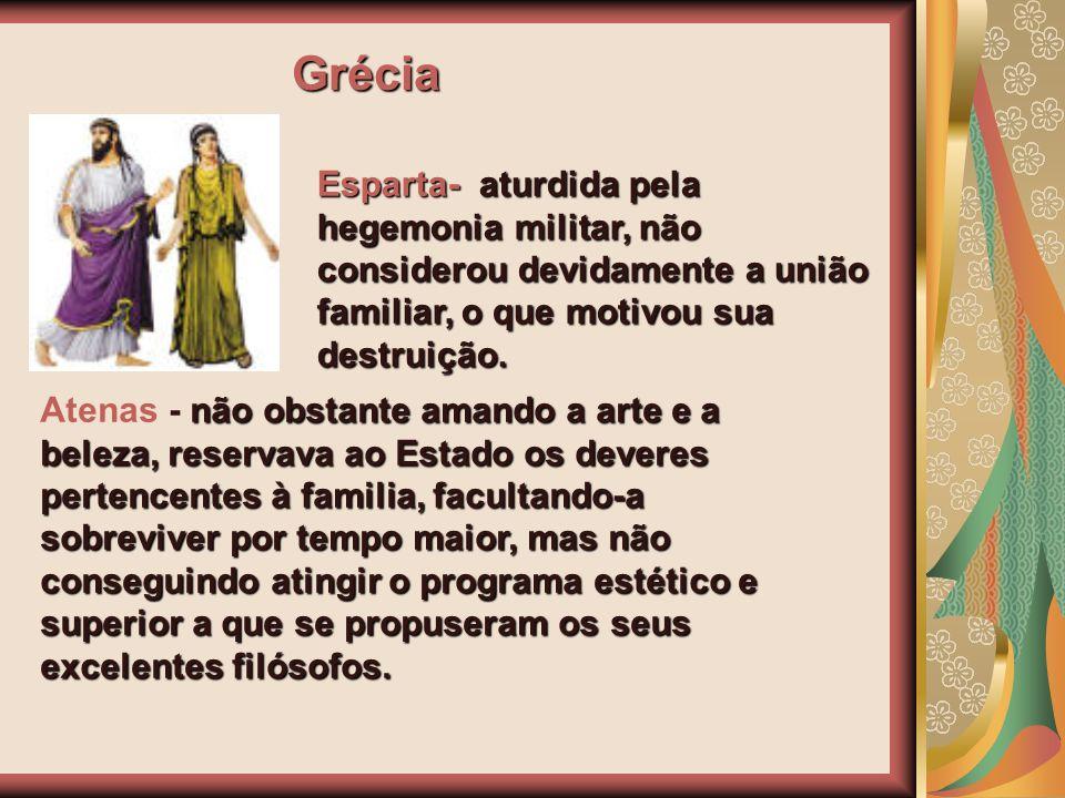 Grécia Esparta- aturdida pela hegemonia militar, não considerou devidamente a união familiar, o que motivou sua destruição.