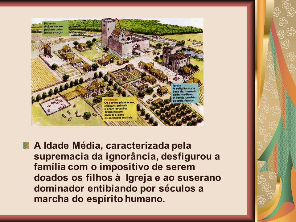 A Idade Média, caracterizada pela supremacia da ignorância, desfigurou a família com o impositivo de serem doados os filhos à Igreja e ao suserano dominador entibiando por séculos a marcha do espírito humano.