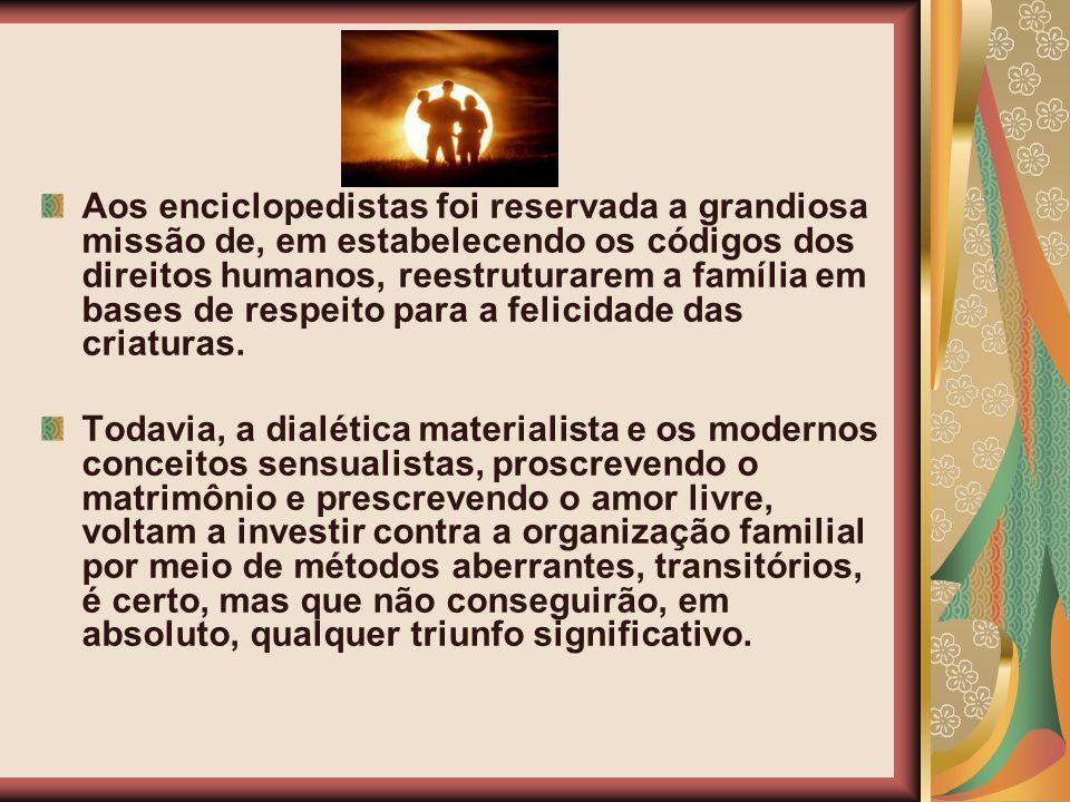 Aos enciclopedistas foi reservada a grandiosa missão de, em estabelecendo os códigos dos direitos humanos, reestruturarem a família em bases de respeito para a felicidade das criaturas.