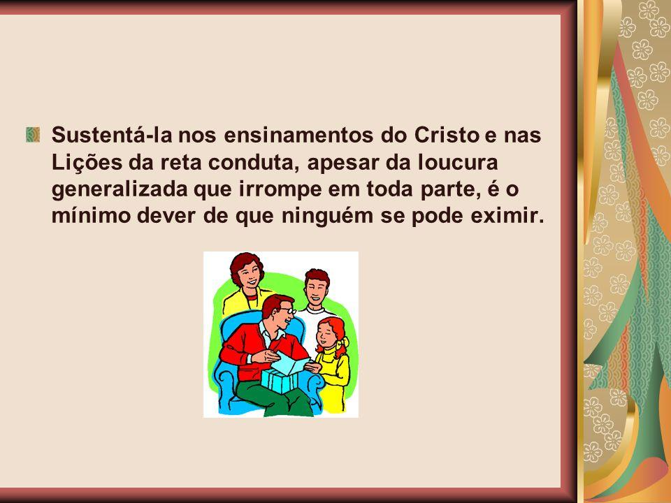 Sustentá-la nos ensinamentos do Cristo e nas Lições da reta conduta, apesar da loucura generalizada que irrompe em toda parte, é o mínimo dever de que ninguém se pode eximir.