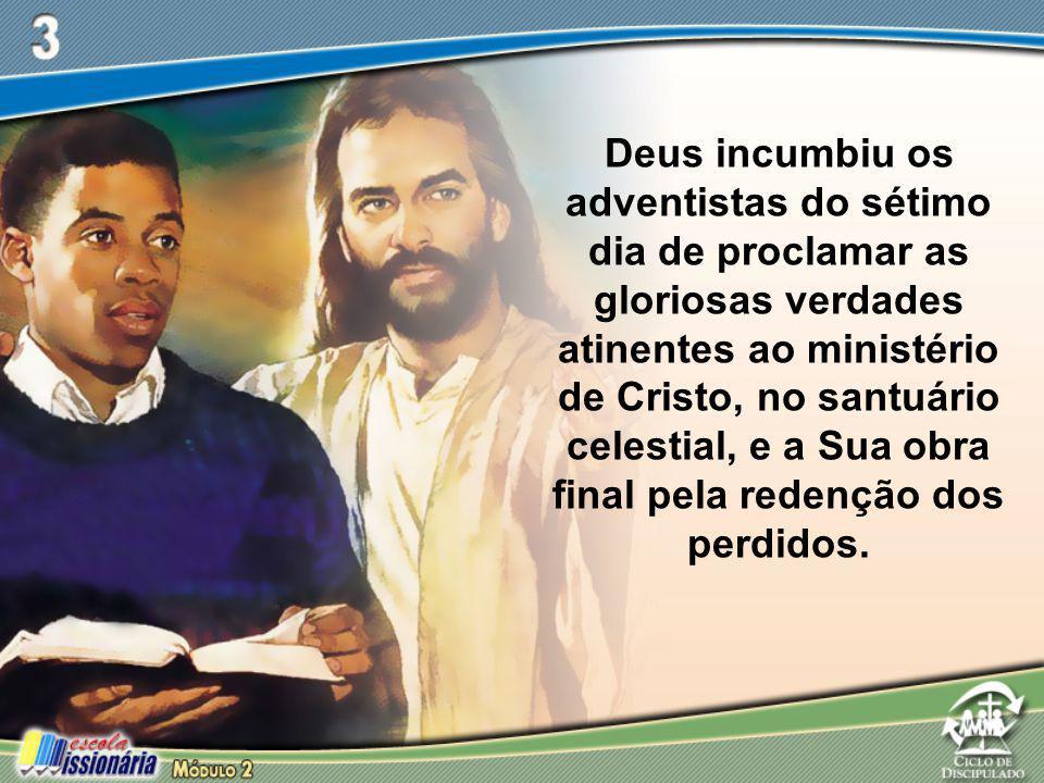 Deus incumbiu os adventistas do sétimo dia de proclamar as gloriosas verdades atinentes ao ministério de Cristo, no santuário celestial, e a Sua obra final pela redenção dos perdidos.