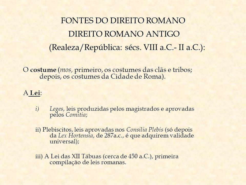 FONTES DO DIREITO ROMANO DIREITO ROMANO ANTIGO (Realeza/República: sécs. VIII a.C.- II a.C.):
