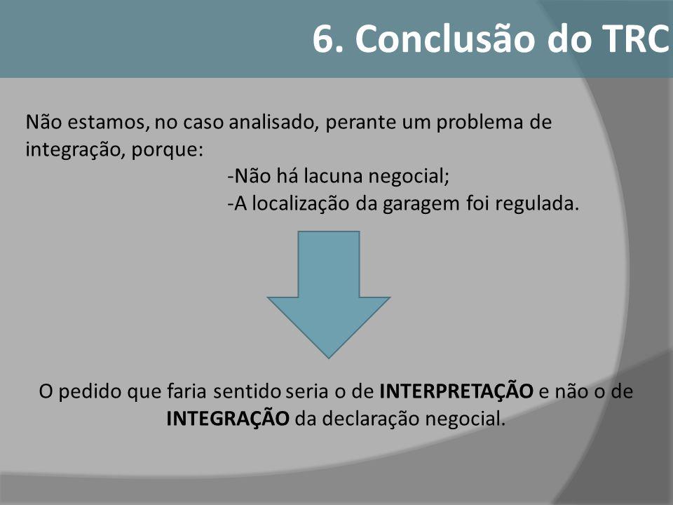 6. Conclusão do TRC Não estamos, no caso analisado, perante um problema de integração, porque: -Não há lacuna negocial;