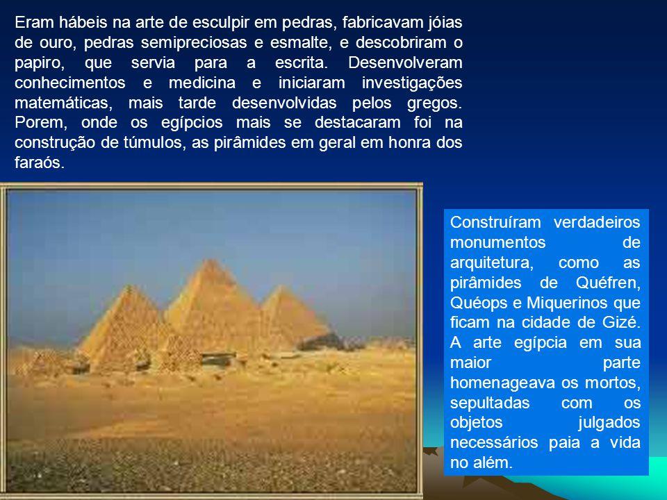 Eram hábeis na arte de esculpir em pedras, fabricavam jóias de ouro, pedras semipreciosas e esmalte, e descobriram o papiro, que servia para a escrita. Desenvolveram conhecimentos e medicina e iniciaram investigações matemáticas, mais tarde desenvolvidas pelos gregos. Porem, onde os egípcios mais se destacaram foi na construção de túmulos, as pirâmides em geral em honra dos faraós.