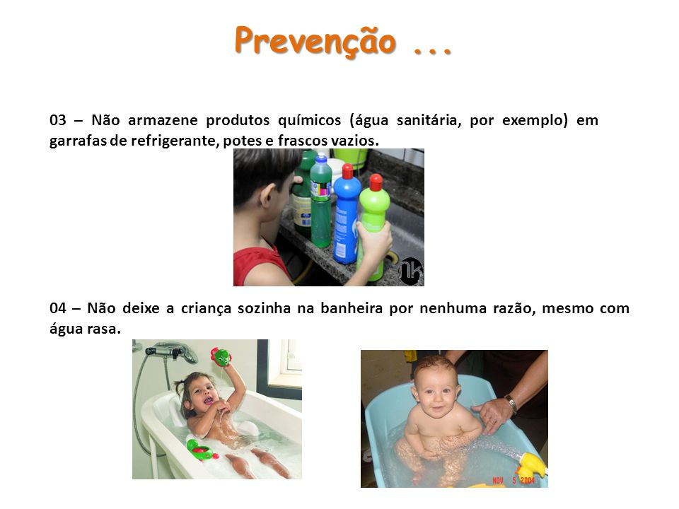 Prevenção ... 03 – Não armazene produtos químicos (água sanitária, por exemplo) em garrafas de refrigerante, potes e frascos vazios.