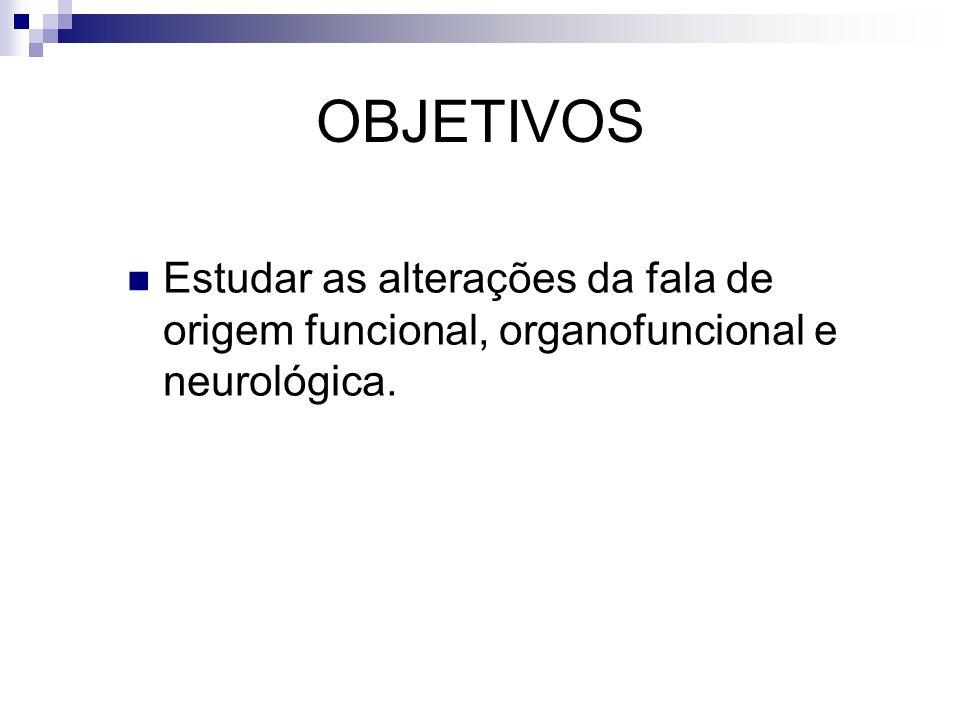 OBJETIVOS Estudar as alterações da fala de origem funcional, organofuncional e neurológica.