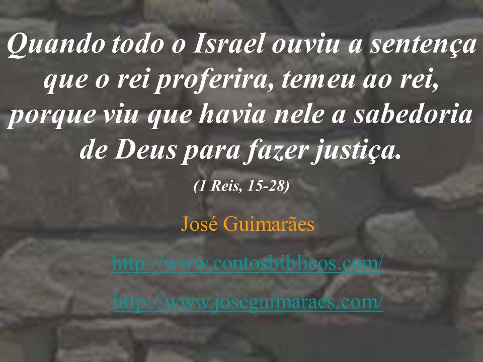 Quando todo o Israel ouviu a sentença que o rei proferira, temeu ao rei, porque viu que havia nele a sabedoria de Deus para fazer justiça.