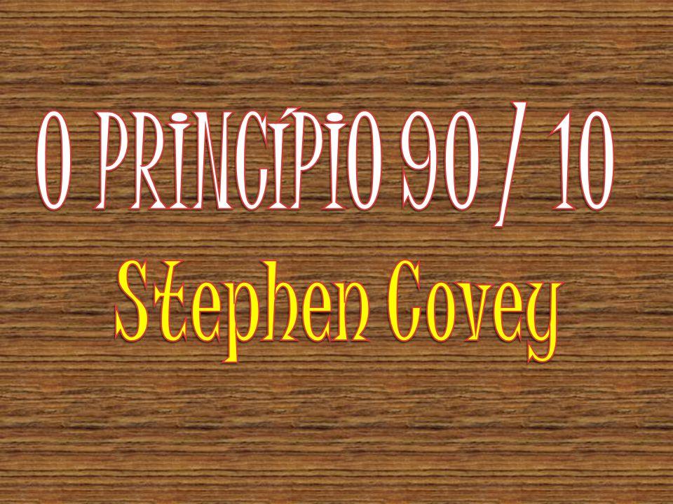 O PRINCÍPIO 90 / 10 Stephen Covey