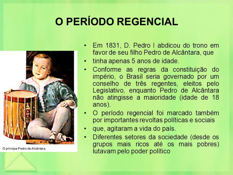 O PERÍODO REGENCIAL Em 1831, D. Pedro I abdicou do trono em favor de seu filho Pedro de Alcântara, que.