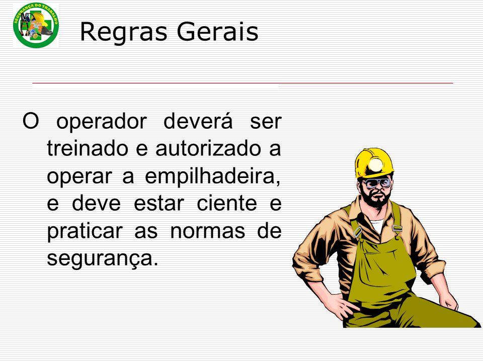 Regras Gerais O operador deverá ser treinado e autorizado a operar a empilhadeira, e deve estar ciente e praticar as normas de segurança.