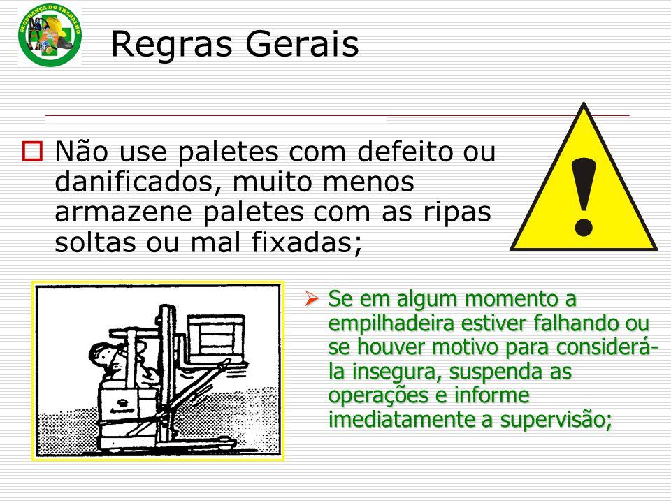 Regras Gerais Não use paletes com defeito ou danificados, muito menos armazene paletes com as ripas soltas ou mal fixadas;