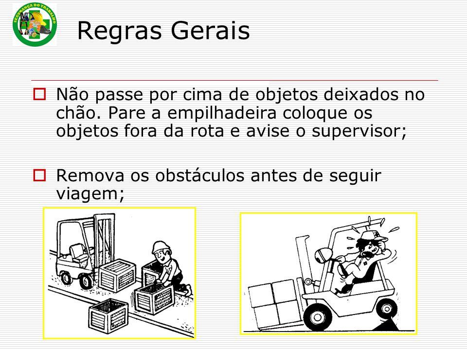 Regras Gerais Não passe por cima de objetos deixados no chão. Pare a empilhadeira coloque os objetos fora da rota e avise o supervisor;